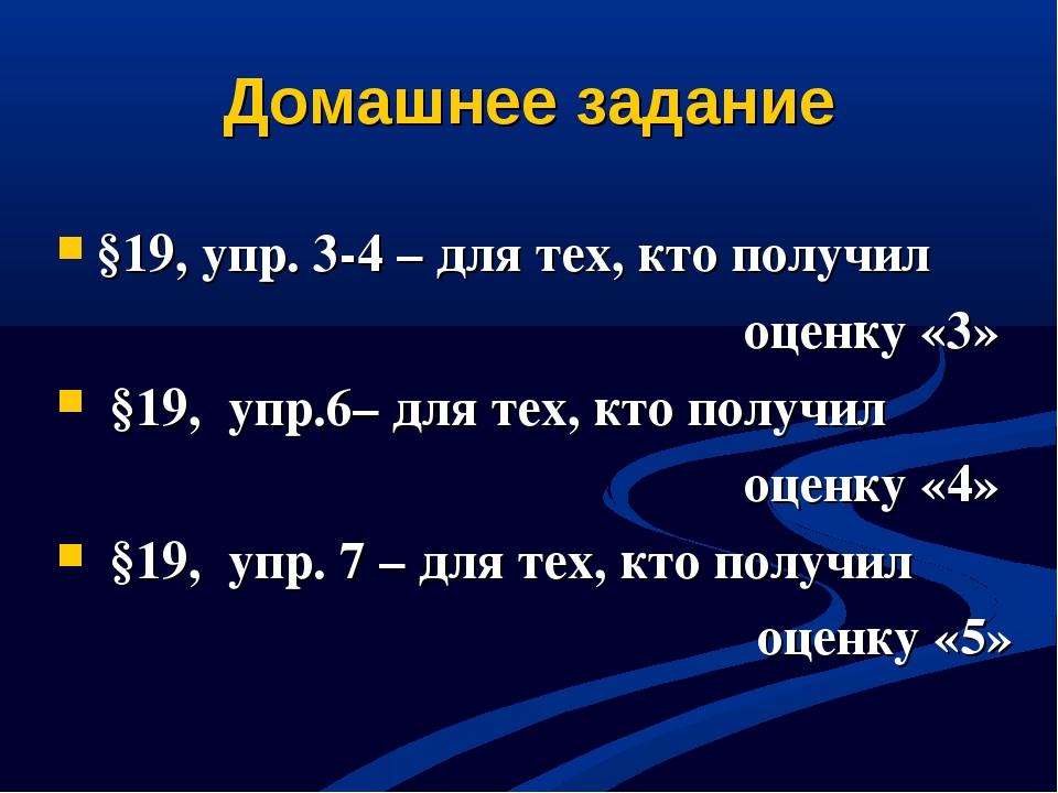 Домашнее задание §19, упр. 3-4 – для тех, кто получил оценку «3» §19, упр.6–...