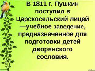 В 1811 г. Пушкин поступил в Царскосельский лицей —учебное заведение, предназн