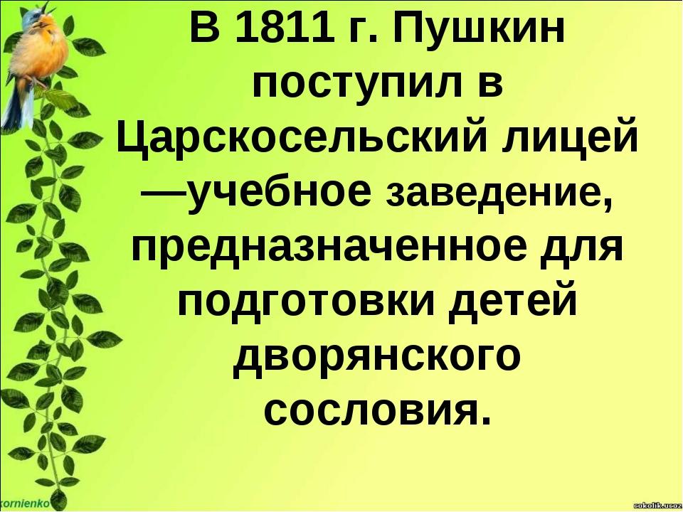 В 1811 г. Пушкин поступил в Царскосельский лицей —учебное заведение, предназн...