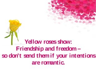 Yellow roses show: Friendship and freedom – so don't send them if your intent