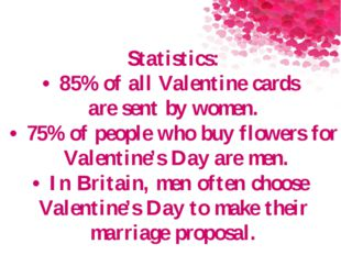 Statistics: •85% of all Valentine cards are sent by women. •75% of people