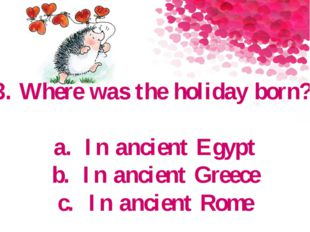 3. Where was the holiday born? a.In ancient Egypt b.In ancient Greece c.In