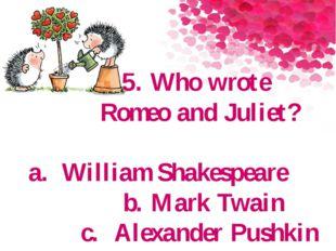 5. Who wrote Romeo and Juliet? a.William Shakespeare b. Mark Twain c.Alexan