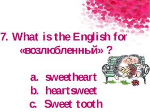 7. What is the English for «возлюбленный» ? a.sweetheart b.heartsweet c.Sw