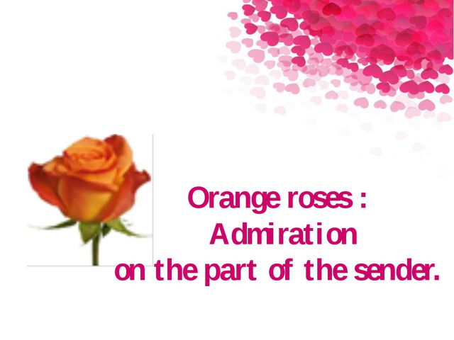 Orange roses : Admiration on the part of the sender.