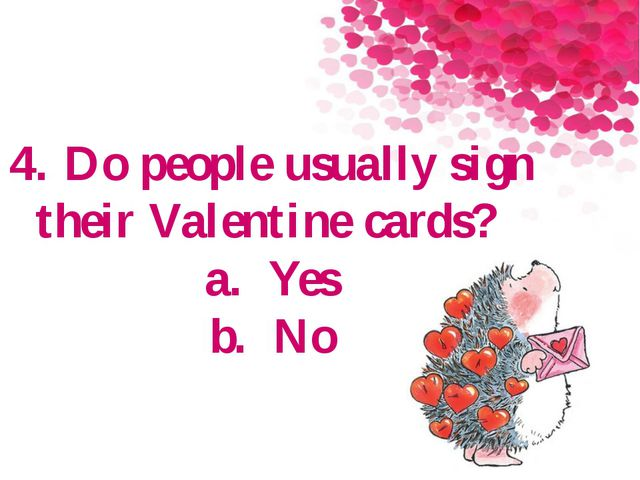 4. Do people usually sign their Valentine cards? a.Yes b.No