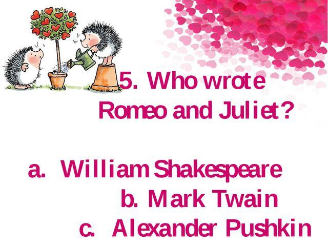 5. Who wrote Romeo and Juliet? a.William Shakespeare b. Mark Twain c.Alexan...