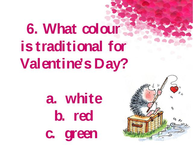 6. What colour is traditional for Valentine's Day? a.white b.red c.green
