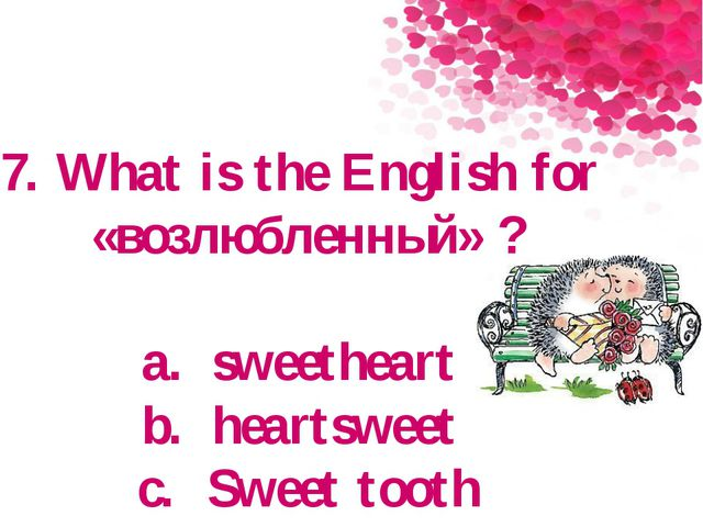 7. What is the English for «возлюбленный» ? a.sweetheart b.heartsweet c.Sw...