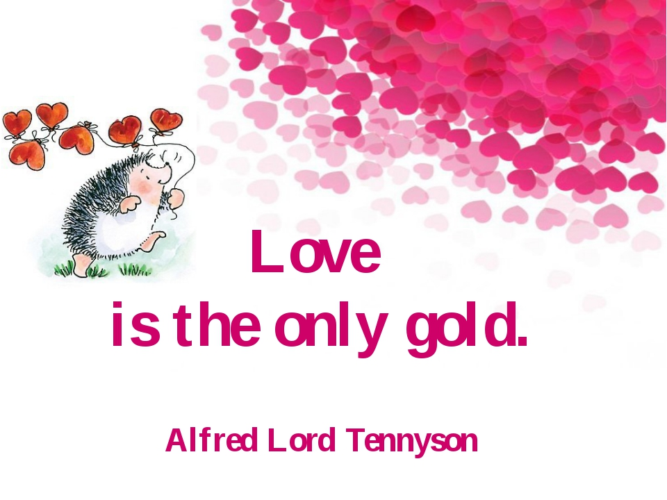 Love is the only gold. Alfred Lord Tennyson