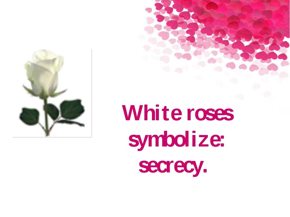 White roses symbolize: secrecy.