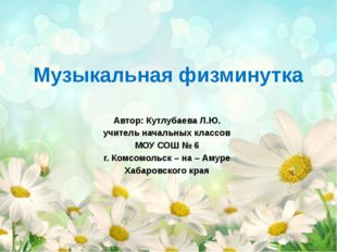 Музыкальная физминутка Автор: Кутлубаева Л.Ю. учитель начальных классов МОУ С