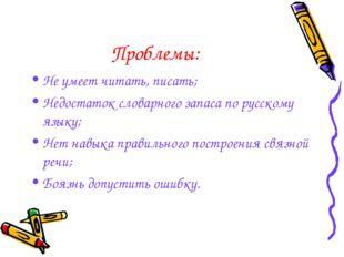Проблемы: Не умеет читать, писать; Недостаток словарного запаса по русскому я