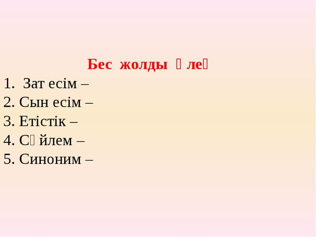 Бес жолды өлең 1. Зат есім – 2. Сын есім – 3. Етістік – 4. Сөйлем – 5. Си...