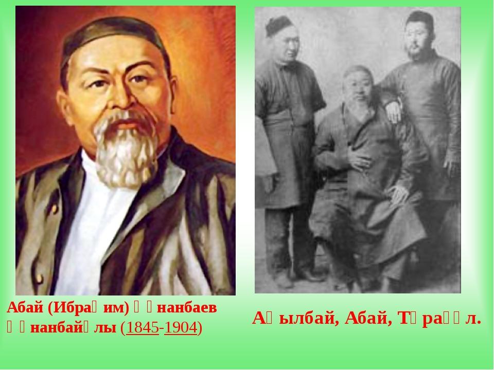 Абай (Ибраһим) Құнанбаев Құнанбайұлы(1845-1904) Ақылбай, Абай, Тұрағұл.
