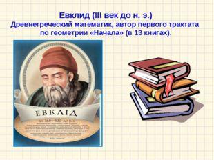 Евклид (III век до н. э.) Древнегреческий математик, автор первого трактата п