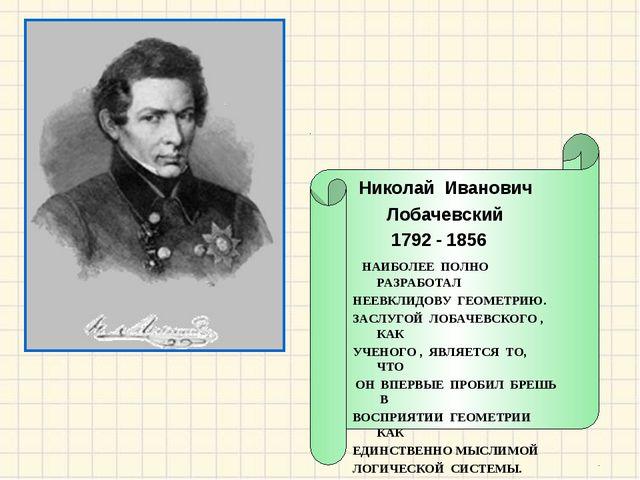 Николай Иванович Лобачевский 1792 - 1856 НАИБОЛЕЕ ПОЛНО РАЗРАБОТАЛ НЕЕВКЛИДО...
