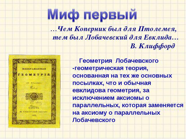 …Чем Коперник был для Птолемея, тем был Лобачевский для Евклида… В. Клиффорд...