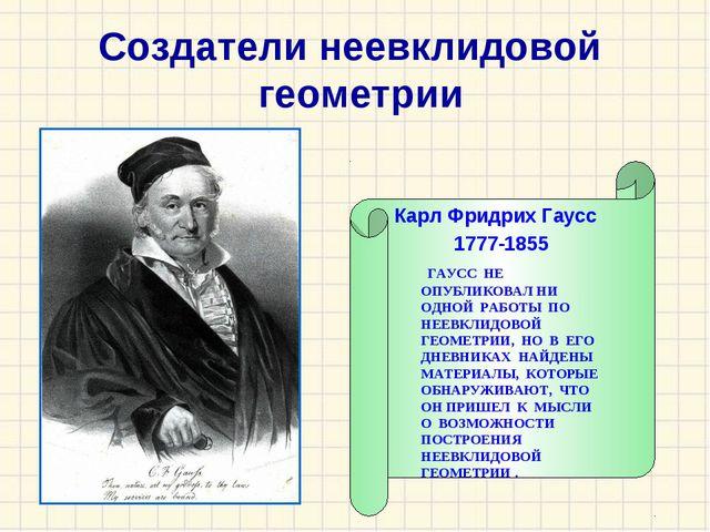 Карл Фридрих Гаусс 1777-1855 ГАУСС НЕ ОПУБЛИКОВАЛ НИ ОДНОЙ РАБОТЫ ПО НЕЕВКЛИ...