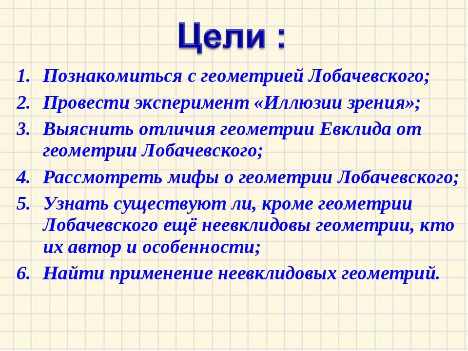 Познакомиться с геометрией Лобачевского; Провести эксперимент «Иллюзии зрения...