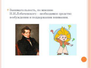 Занимательность, по мнению Н.И.Лобачевского – необходимое средство возбуждени