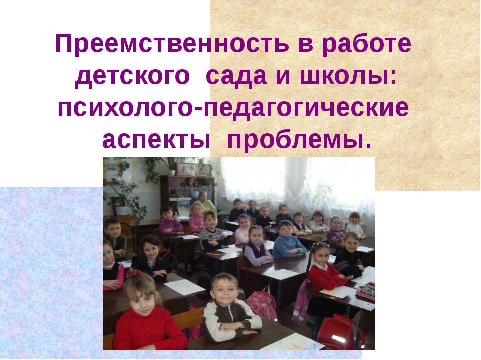 Преемственность в работе детского сада и школы: психолого-педагогические асп...
