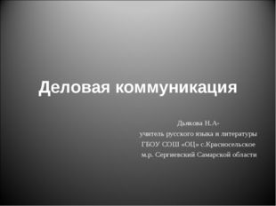 Деловая коммуникация Дьякова Н.А- учитель русского языка и литературы ГБОУ СО