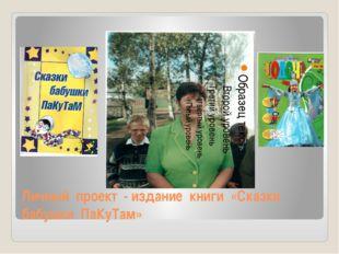Личный проект - издание книги «Сказки бабушки ПаКуТам»