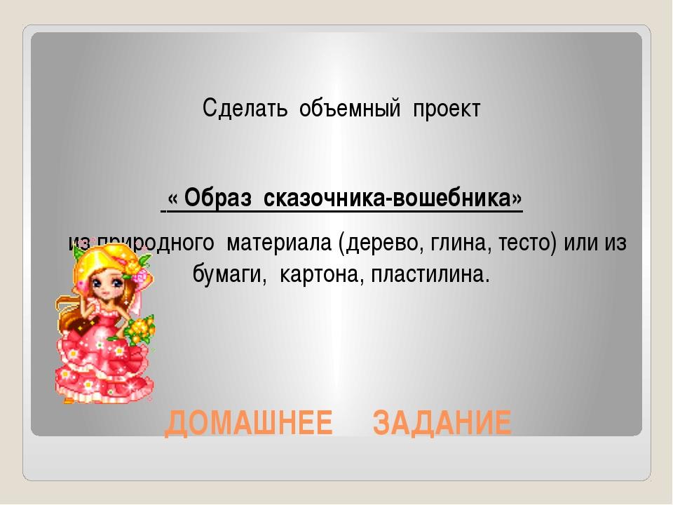 ДОМАШНЕЕ ЗАДАНИЕ Сделать объемный проект « Образ сказочника-вошебника» из при...