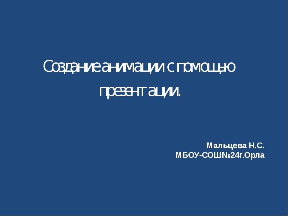 Мальцева Н.С. МБОУ-СОШ№24г.Орла Создание анимации с помощью презентации.