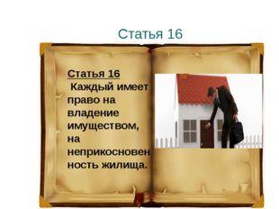 Статья 16 Статья 16 Каждый имеет право на владение имуществом, на неприкоснов