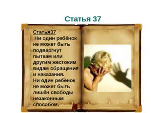 Статья 37 Статья37 Ни один ребёнок не может быть подвергнут пыткам или другим