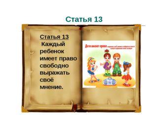 Статья 13 Статья 13 Каждый ребенок имеет право свободно выражать своё мнение.