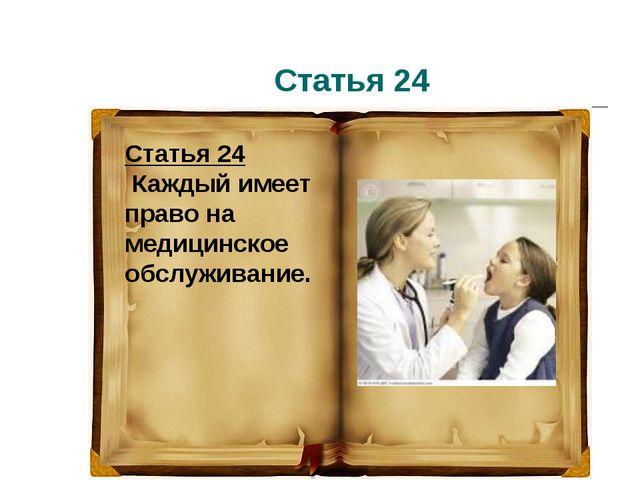 Статья 24 Статья 24 Каждый имеет право на медицинское обслуживание.