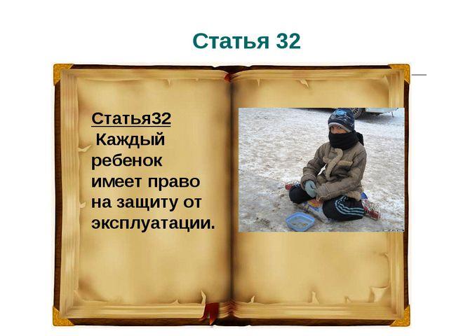 Статья 32 Статья32 Каждый ребенок имеет право на защиту от эксплуатации.