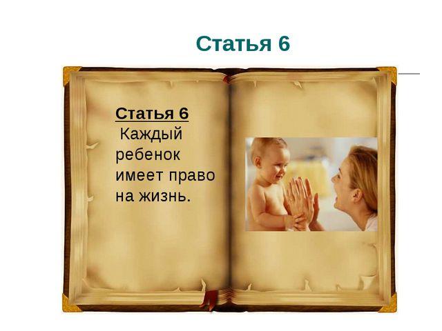 Статья 6 Статья 6 Каждый ребенок имеет право на жизнь.
