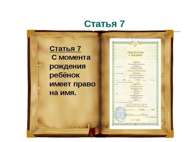 Статья 7 Статья 7 С момента рождения ребёнок имеет право на имя.