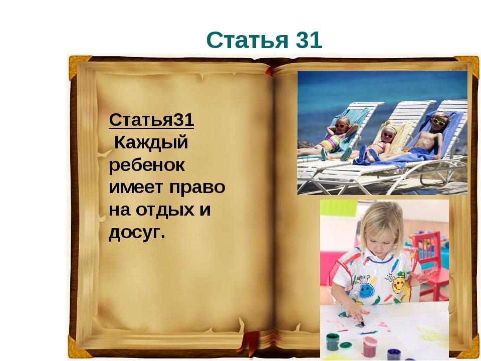 Статья 31 Статья31 Каждый ребенок имеет право на отдых и досуг.