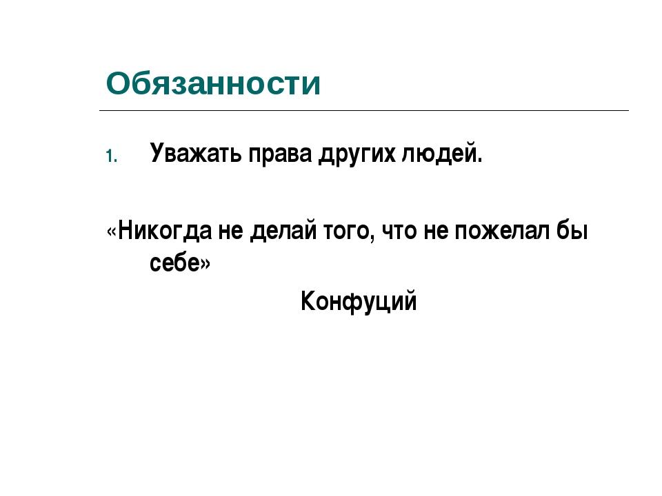 Обязанности Уважать права других людей. «Никогда не делай того, что не пожела...