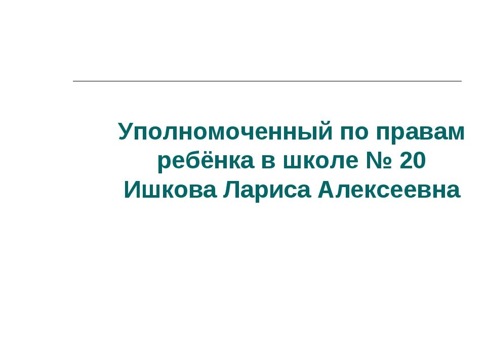 Уполномоченный по правам ребёнка в школе № 20 Ишкова Лариса Алексеевна