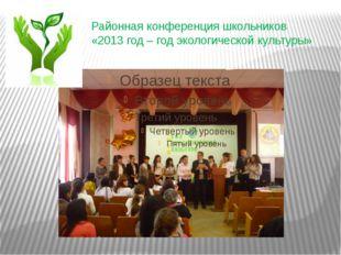Районная конференция школьников «2013 год – год экологической культуры»