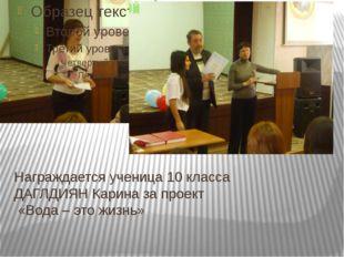 Награждается ученица 10 класса ДАГЛДИЯН Карина за проект «Вода – это жизнь»