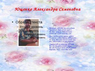 Ющенко Александра Семеновна Мамочка, любимая, ты моя родная. Лучшая на свете,