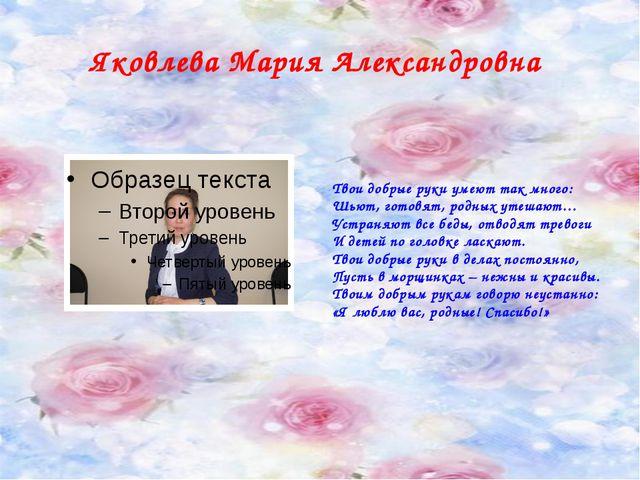 Яковлева Мария Александровна Твои добрые руки умеют так много: Шьют, готовят,...