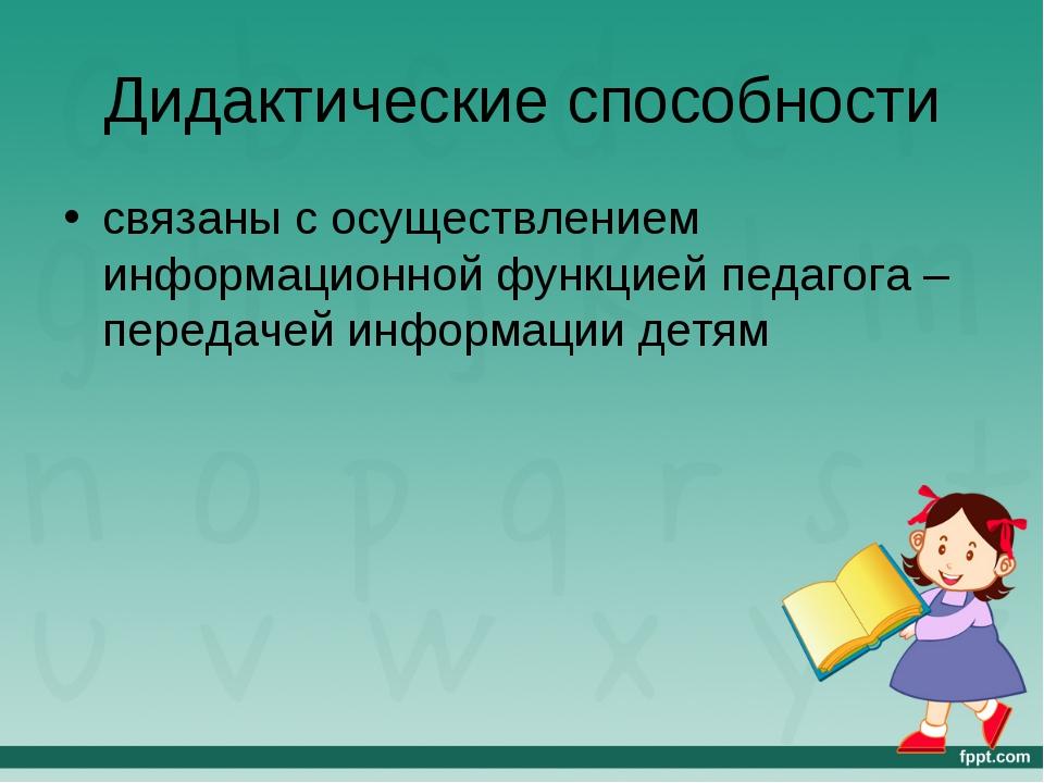 Дидактические способности связаны с осуществлением информационной функцией пе...