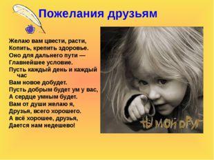 Пожелания друзьям Желаю вам цвести, расти, Копить, крепить здоровье. Оно для