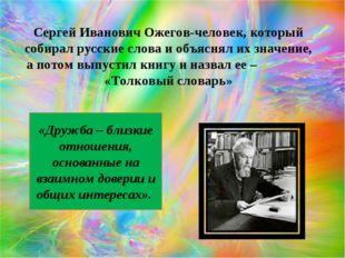 Сергей Иванович Ожегов-человек, который собирал русские слова и объяснял их з