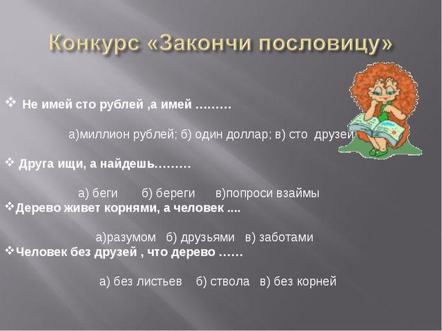 Не имей сто рублей ,а имей ……… а)миллион рублей; б) один доллар; в) сто друз...