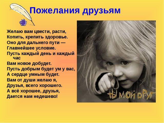 Пожелания друзьям Желаю вам цвести, расти, Копить, крепить здоровье. Оно для...