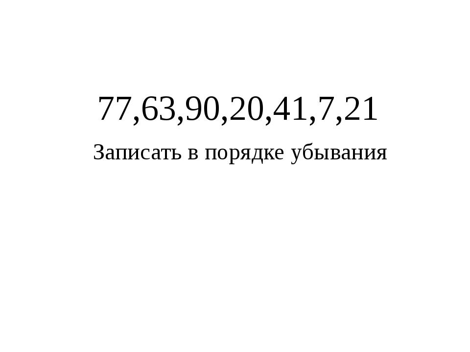 77,63,90,20,41,7,21 Записать в порядке убывания